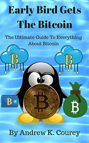 Early Bird Gets The Bitcoin: The Ultimate Guide To Everything About Bitcoin by [Courey, Andrew K.]